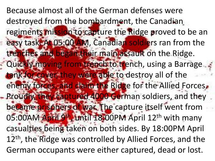 Because almost all of the German defenses were destroyed from the bombardment, the Canadian regiments mission to capture the Ridge proved to be an easy task. At 05:00 AM, Canadian soldiers ran from the trenches and began their main assault on the Ridge. Quickly moving from trench to trench, using a Barrage tank for cover, they were able to destroy all of the enemy forces, and claim the Ridge for the Allied Forces. Proudly, they captured 4000 German soldiers, and they became prisoners of war. The capture itself went from 05:00AM April 9