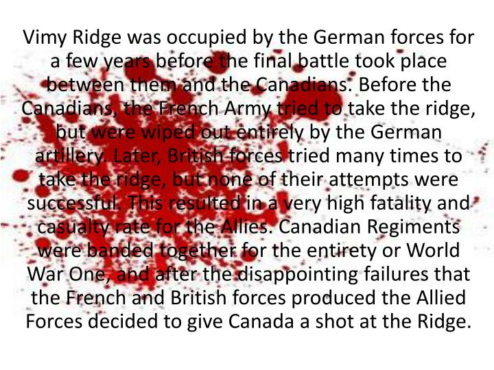 Vimy Ridge was occupied by the German forces for a few years before the final battle took place between them and the Canadians. Before the Canadians, the French Army tried to take the ridge, but were wiped out entirely by the German artillery. Later, British forces tried many times to take the ridge, but none of their attempts were successful. This resulted in a very high fatality and casualty rate for the Allies. Canadian Regiments were banded together for the entirety or World War One, and after the disappointing failures that the French and British forces produced the Allied Forces decided to give Canada a shot at the Ridge.