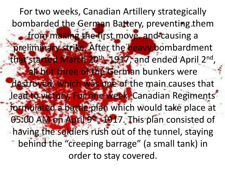 For two weeks, Canadian Artillery strategically bombarded the German Battery, preventing them from making the first move, and causing a preliminary strike. After the heavy bombardment that started March 20