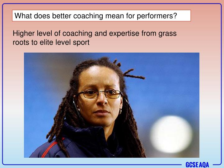 What does better coaching mean for performers?