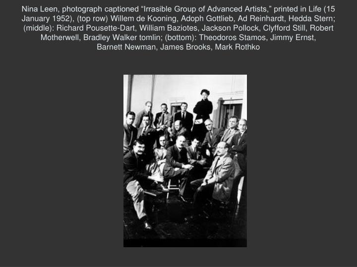 "Nina Leen, photograph captioned ""Irrasible Group of Advanced Artists,"" printed in Life (15 January 1952), (top row) Willem de Kooning, Adoph Gottlieb, Ad Reinhardt, Hedda Stern; (middle): Richard Pousette-Dart, William Baziotes, Jackson Pollock, Clyfford Still, Robert Motherwell, Bradley Walker tomlin; (bottom): Theodoros Stamos, Jimmy Ernst,"