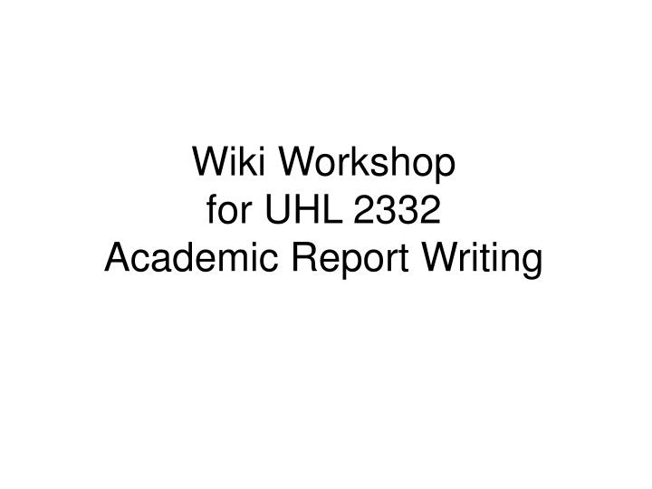wiki workshop for uhl 2332 academic report writing n.