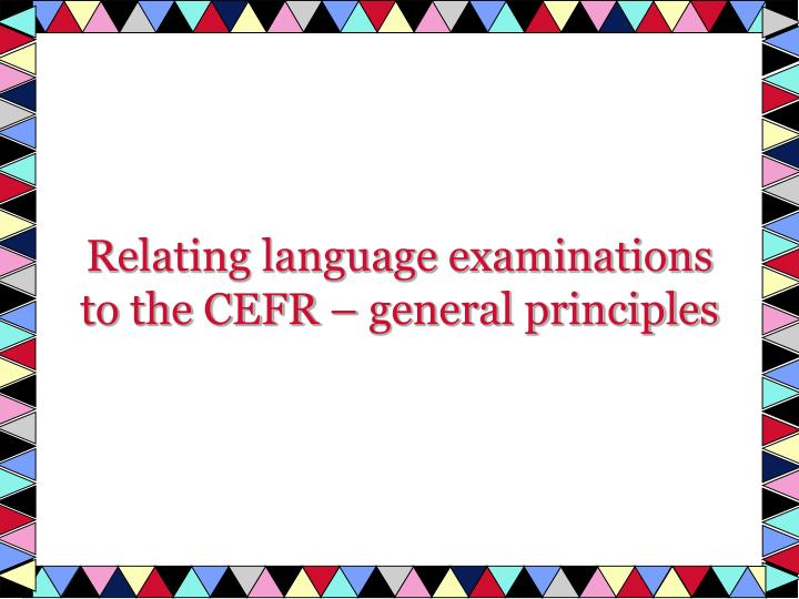 Relating language examinations to the CEFR – general principles