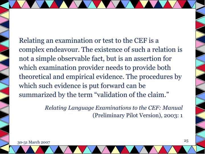 """Relating an examination or test to the CEF is a complex endeavour. The existence of such a relation is not a simple observable fact, but is an assertion for which examination provider needs to provide both theoretical and empirical evidence. The procedures by which such evidence is put forward can be summarized by the term """"validation of the claim."""""""