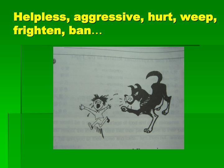 Helpless, aggressive, hurt, weep, frighten, ban