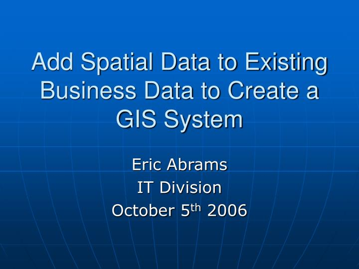 add spatial data to existing business data to create a gis system n.