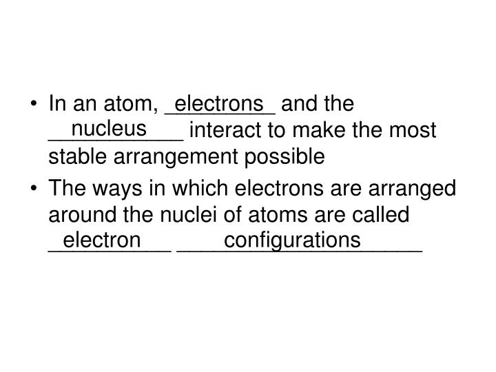 In an atom, _________ and the ___________ interact to make the most stable arrangement possible