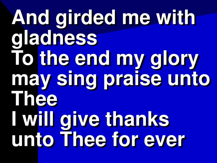 And girded me with gladness                    To the end my glory may sing praise unto Thee                                   I will give thanks unto Thee for ever