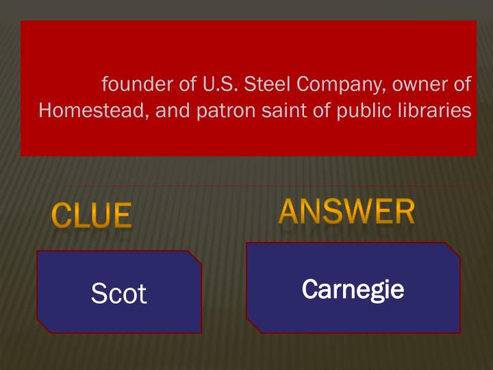 founder of U.S. Steel Company, owner of Homestead, and patron saint of public libraries