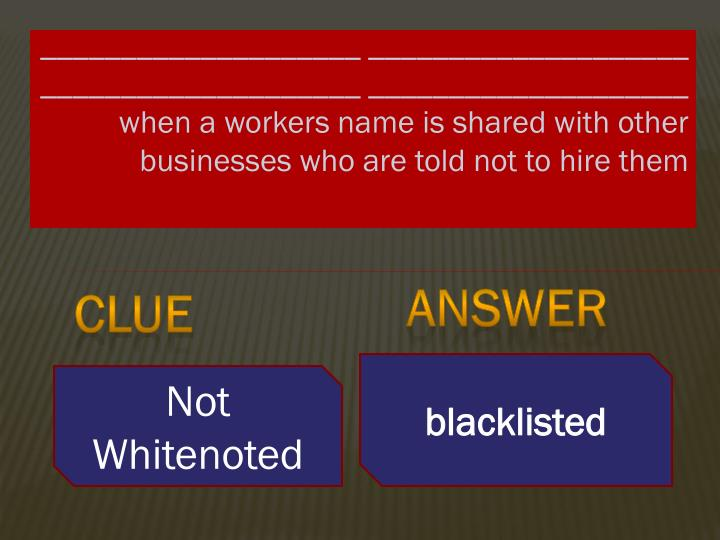 ____________________ ____________________ ____________________ ____________________ when a workers name is shared with other businesses who are told not to hire them
