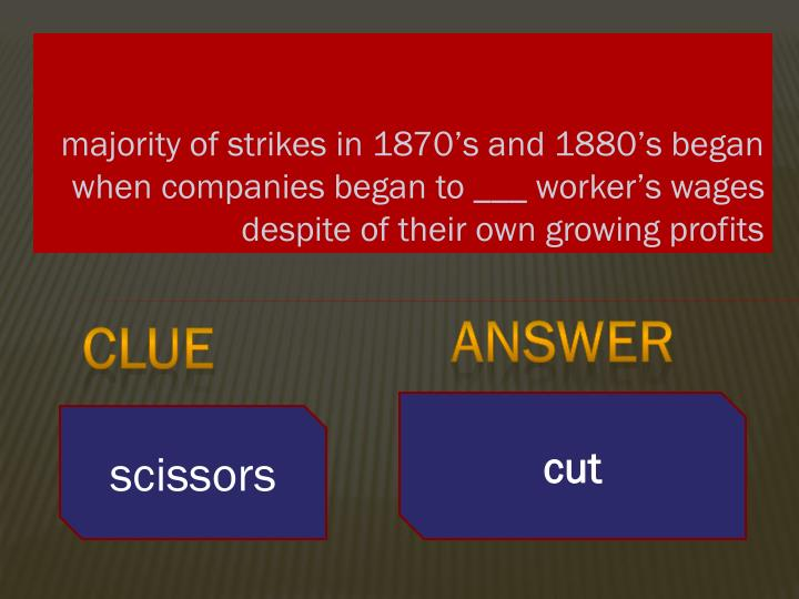 Majority of strikes in 1870's and 1880's began when companies began to ___ worker's wages desp...