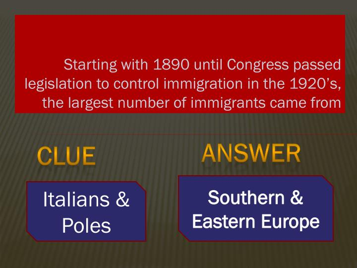 Starting with 1890 until Congress passed legislation to control immigration in the 1920's, the lar...