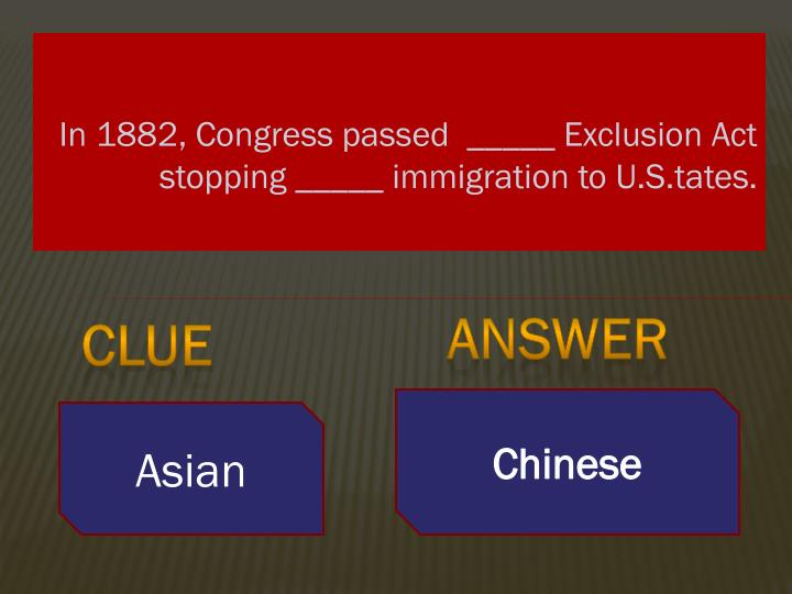 In 1882, Congress passed  _____ Exclusion Act stopping _____ immigration to