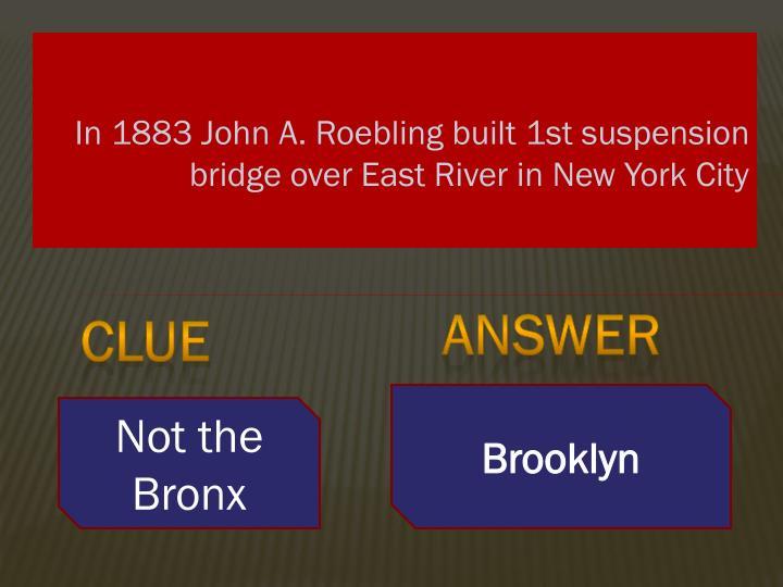 In 1883 John A. Roebling built 1st suspension bridge over East River in New York City