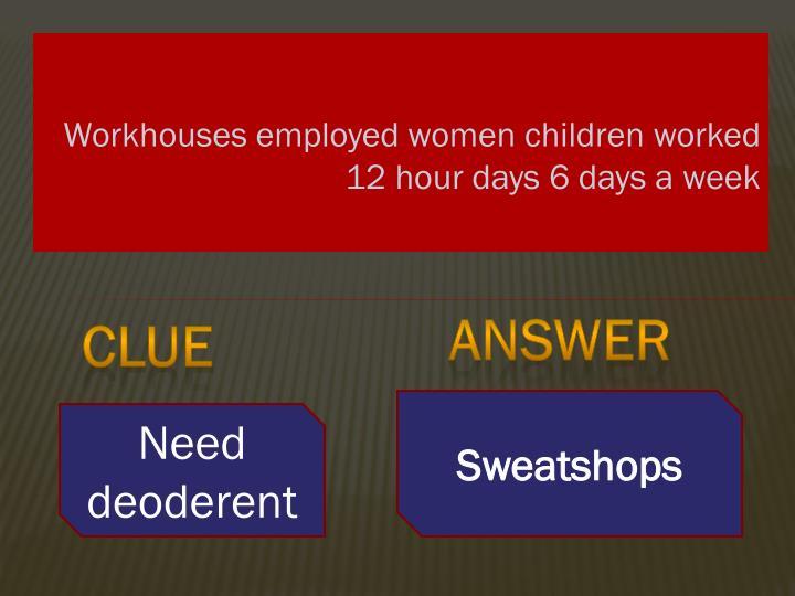 Workhouses employed women children worked 12 hour days 6 days a week