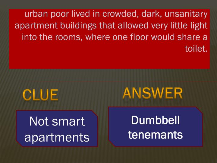 urban poor lived in crowded, dark, unsanitary apartment buildings that allowed very little light into the rooms, where one floor would share a toilet.