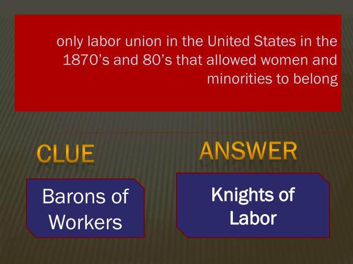 only labor union in the United States in the 1870's and 80's that allowed women and minorities to belong