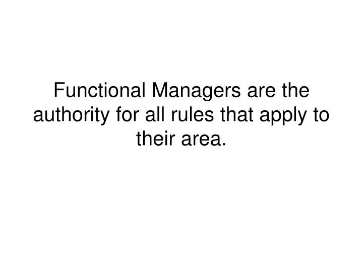Functional Managers are the authority for all rules that apply to their area.