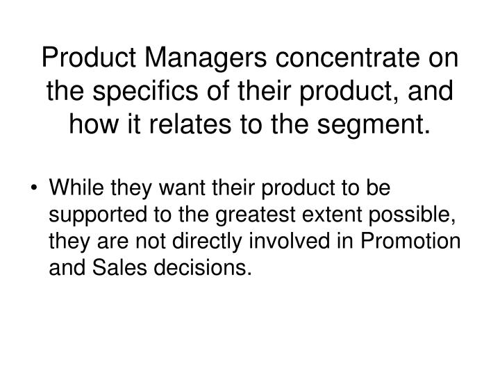Product Managers concentrate on the specifics of their product, and how it relates to the segment.