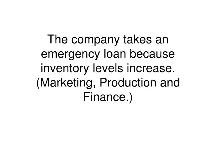 The company takes an emergency loan because inventory levels increase. (Marketing, Production and Finance.)