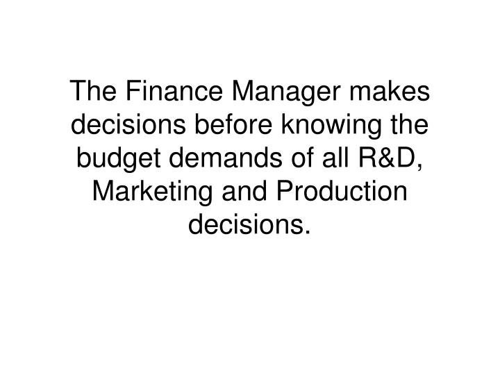 The Finance Manager makes decisions before knowing the budget demands of all R&D, Marketing and Production decisions.