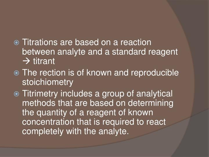 Titrations are based on a reaction between analyte and a standard reagent