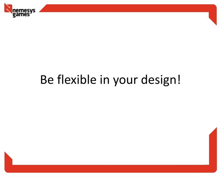 Be flexible in your design!