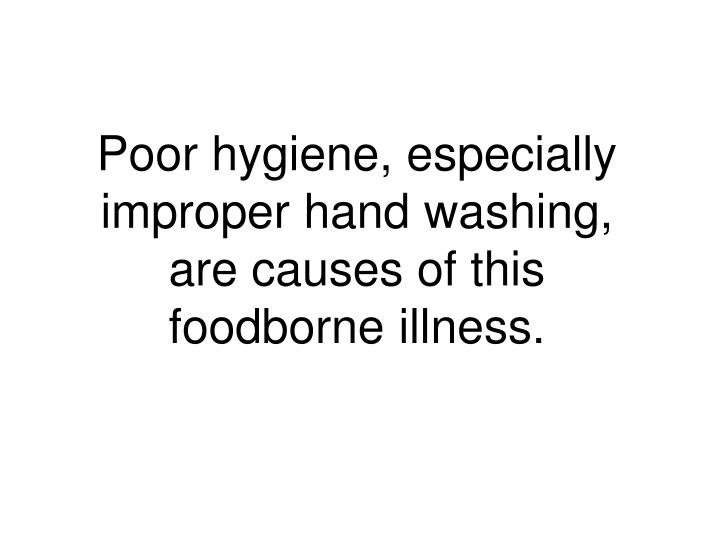 Poor hygiene, especially improper hand washing, are causes of this foodborne illness.