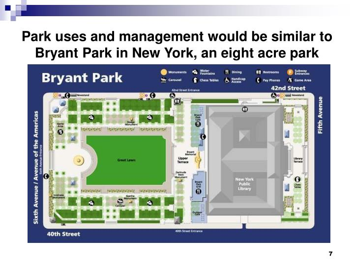 Park uses and management would be similar to Bryant Park in New York, an eight acre park
