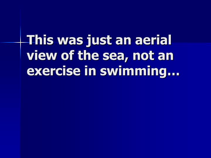 This was just an aerial view of the sea, not an exercise in swimming…