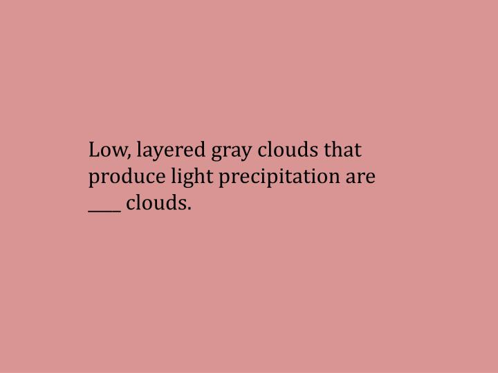 Low, layered gray clouds that produce light precipitation are ____ clouds.