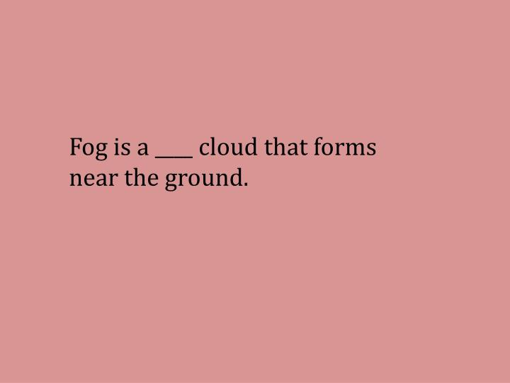 Fog is a ____ cloud that forms near the ground.