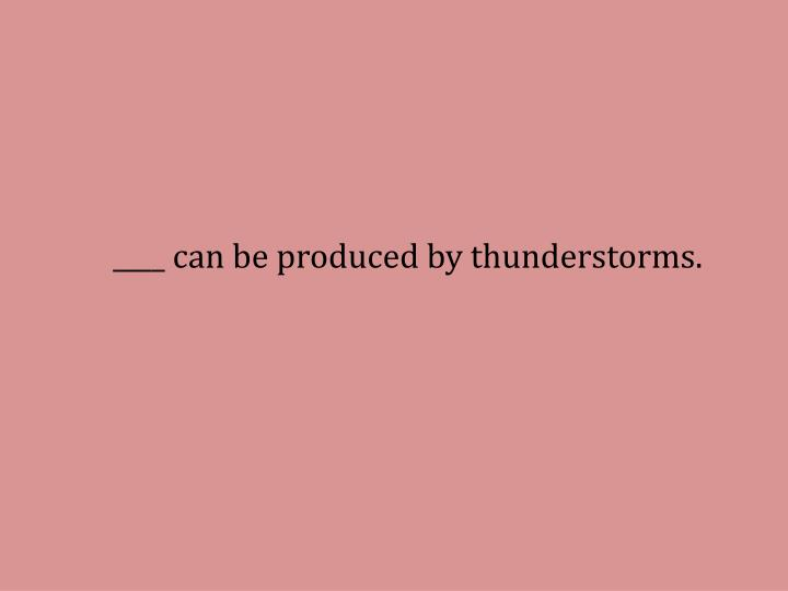 ____ can be produced by thunderstorms.