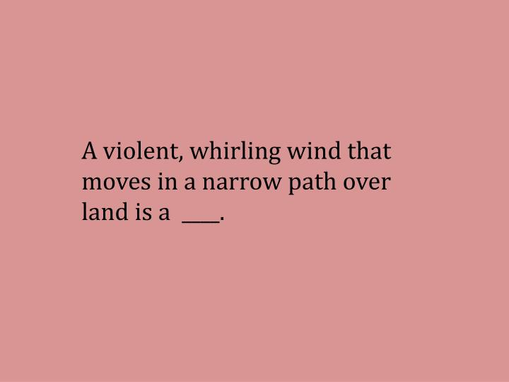 A violent, whirling wind that moves in a narrow path over land is a  ____.