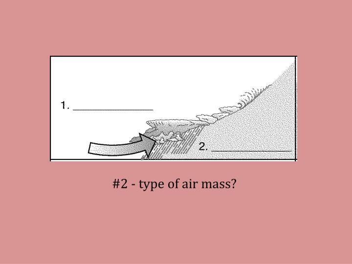 #2 - type of air mass?