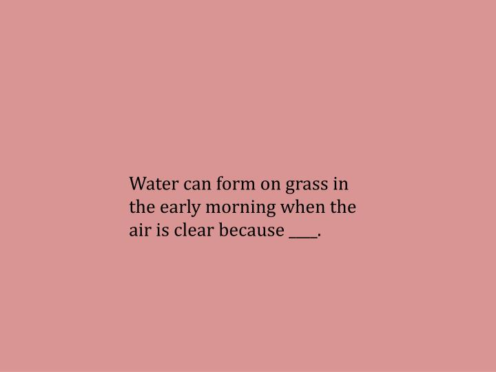 Water can form on grass in the early morning when the air is clear because ____.