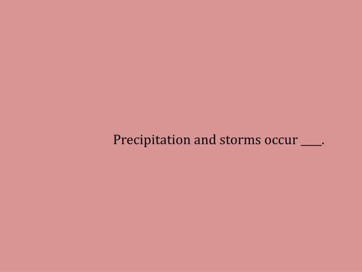 Precipitation and storms occur ____.