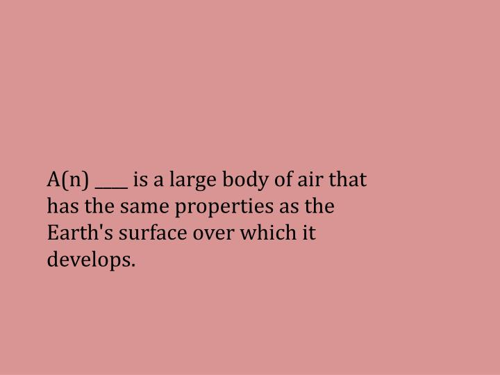 A(n) ____ is a large body of air that has the same properties as the Earth's surface over which it develops.