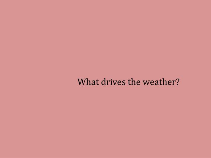 What drives the weather?