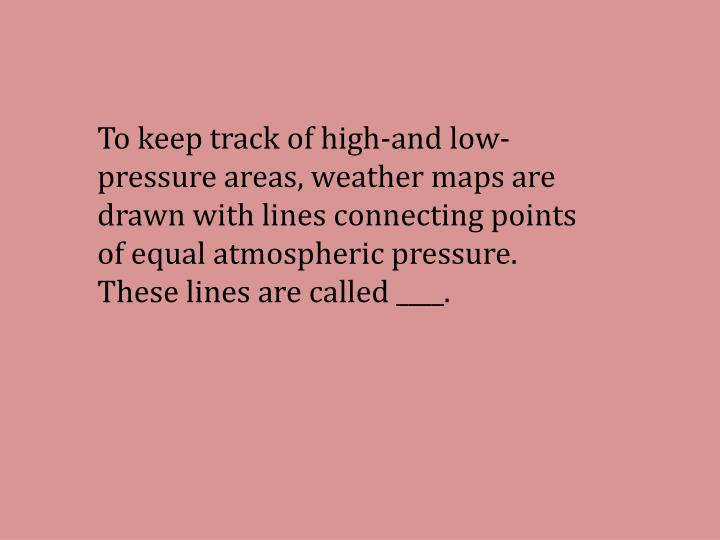 To keep track of high-and low-pressure areas, weather maps are drawn with lines connecting points of equal atmospheric pressure. These lines are called ____.