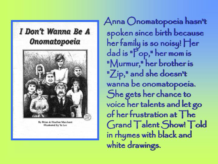 "Anna Onomatopoeia hasn't spoken since birth because her family is so noisy! Her dad is ""Pop,"" her mom is ""Murmur,"" her brother is ""Zip,"" and she doesn't wanna be onomatopoeia. She gets her chance to voice her talents and let go of her frustration at The Grand Talent Show! Told in rhymes with black and white drawings."