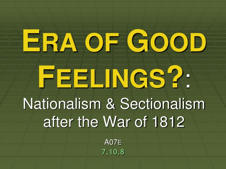 the war of 1812 brought about nationalism and sectionalism The era of good feelings was a period in american history that started right after the war of 1812 america had just beat britain for what would be the last time the era of good feelings lasted from about 1817 to 1825.