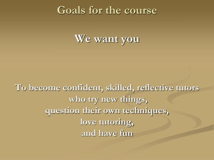 Goals for the course we want you