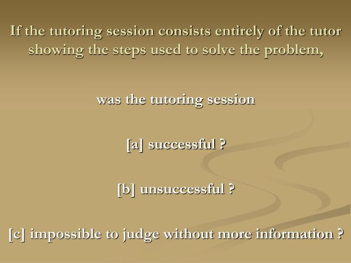 If the tutoring session consists entirely of the tutor showing the steps used to solve the problem,