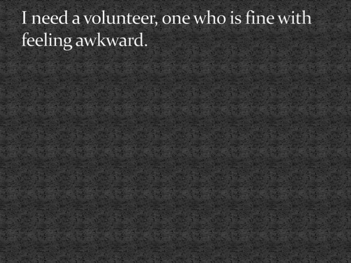 I need a volunteer, one who is fine with feeling awkward.