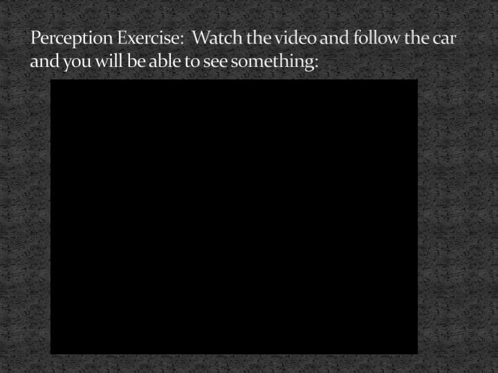 Perception Exercise:  Watch the video and follow the car and you will be able to see something: