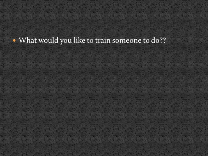 What would you like to train someone to do??