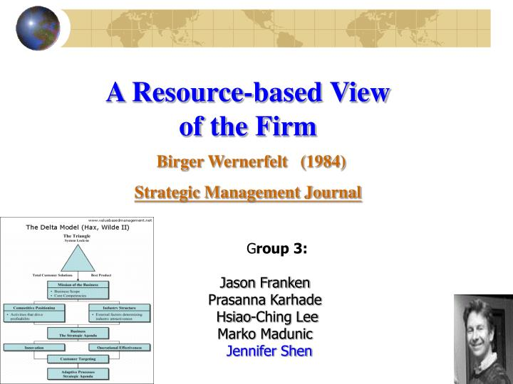 resource based view of a firm The resource based view (rbv) analyzes and interpret internal resources of the organizations and emphasizes resources and capabilities in formulating strategy to achieve sustainable competitive advantages resources may be considered as inputs that enable firms to carry out its activities internal.