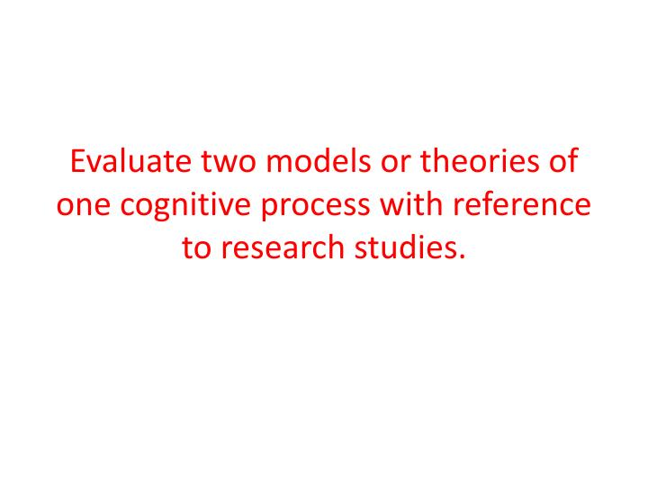 Evaluate two models or theories of one cognitive process with reference to research studies.