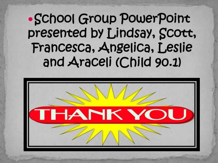 School Group PowerPoint presented by Lindsay, Scott, Francesca, Angelica, Leslie and Araceli (Child 90.1)